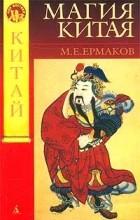 М. Е. Ермаков - Магия Китая. Введение в традиционные науки и практики