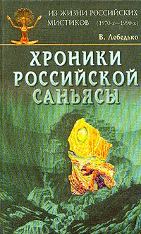 В. Лебедько - Хроники Российской Саньясы. Из жизни российских мистиков (1970-х - 1990-х). Том 1. Начало