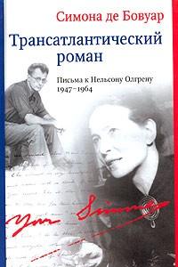 Симона де Бовуар - Трансатлантический роман. Письма к Нельсону Ольгрену 1947 - 1964