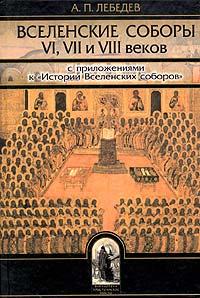 А. П. Лебедев - Вселенские соборы VI, VII и VIII веков. С приложениями к