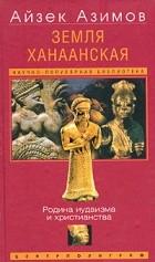 Айзек Азимов - Земля Ханаанская. Родина иудаизма и христианства
