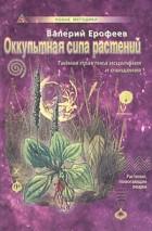 Валерий Ерофеев — Оккультная сила растений. Тайная практика исцеления и очищения