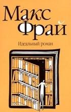 Макс Фрай - Идеальный роман
