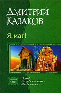 Дмитрий Казаков - Я, маг!: Я, маг! Истребитель магов. Маг без магии (сборник)