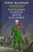 Борис Васильев - Картежник и бретер, игрок и дуэлянт