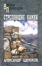 Александр Щелоков - Стреляющие камни (сборник)