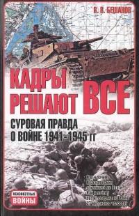 В. В. Бешанов - Кадры решают все. Суровая правда о войне 1941-1945 гг