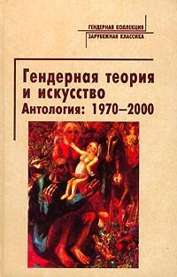 - Гендерная теория и искусство. Антология: 1970-2000 (сборник)