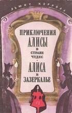Льюис Кэрролл - Приключения Алисы в стране чудес. Алиса в Зазеркалье