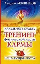 Андрей Левшинов — Как менять судьбу. Тренинг физической части кармы