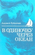 Анджей Урбанчик - В одиночку через океан