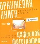 Д. Рудаков - Оранжевая книга цифровой фотографии (+ CD-ROM) (сборник)