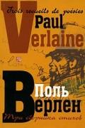 Поль Верлен - Три сборника стихов / Trois recueils de poésies