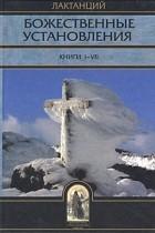 Лактанций - Божественные установления. Книги I-VII