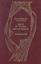 Натаниэль Готорн - Дом о семи фронтонах. Новеллы