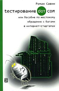 Роман Савин - Тестирование Дот Ком, или Пособие по жестокому обращению с багами в интернет-стартапах