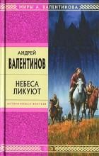 Андрей Валентинов - Небеса ликуют