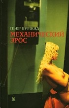 Пьер Буржад - Механический эрос (сборник)