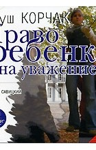 Януш Корчак - Право ребенка на уважение (аудиокнига MP3)