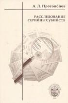 А. Л. Протопопов - Расследование серийных убийств
