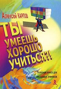 Алексей Карпов - Ты умеешь хорошо учиться?! Полезная книга для нерадивых учеников