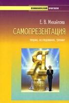 Е. В. Михайлова - Самопрезентация: теории, исследования, тренинг