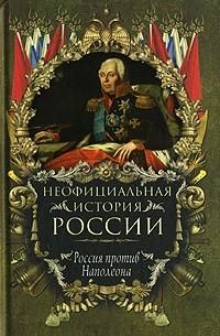 Вольдемар Балязин - Неофициальная история России. Россия против Наполеона