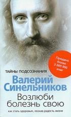 Валерий Синельников - Возлюби болезнь свою. Как стать здоровым, познав радость жизни
