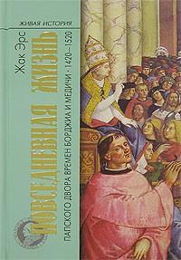 Жак Эрс - Повседневная жизнь папского двора времен Борджиа и Медичи. 1420-1520