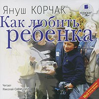 Януш Корчак - Как любить ребенка (аудиокнига MP3)