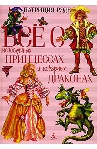 Патриция Рэде - Все о непослушных принцессах и коварных драконах (сборник)