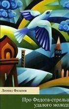 Леонид Филатов - Про Федота-стрельца, удалого молодца. Любовь к трем апельсинам (сборник)