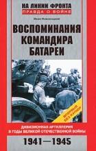 Иван Новохацкий - Воспоминания командира батареи. Дивизионная артиллерия в годы Великой Отечественной войны. 1941-1945