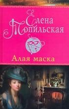 Елена Топильская - Алая маска