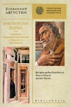 Блаженный Августин - Христианская наука, или Основания Священной Герменевтики и Церковного Красноречия