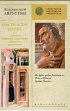 Блаженный Августин - Христианская наука, или Основания Священной Герменевтики и Церковного Красноречия (сборник)