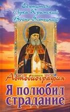 Святитель Лука Крымский (Войно-Ясенецкий) - Я полюбил страдание. Автобиография