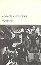 Акутагава Рюноскэ - Новеллы (сборник)