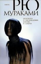 Рю Мураками - Монологи о наслаждении, апатии и смерти