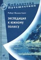 Роберт Фолкон Скотт - Экспедиция к Южному полюсу