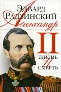 Эдвард Радзинский - Александр II. Жизнь и смерть