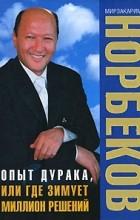 Мирзакарим Норбеков - Опыт дурака, или Где зимует миллион решений (сборник)