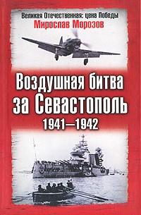 Мирослав Морозов - Воздушная битва за Севастополь. 1941-1942