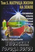 Эрнст Мулдашев - В поисках Города Богов. Том 5. Матрица Жизни на Земле