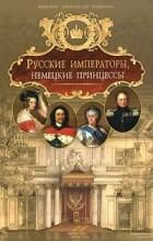 - Русские императоры, немецкие принцессы