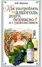 А. М. Васютин - Как употреблять алкоголь долго, безопасно и с удовольствием