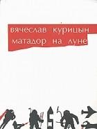 В. Курицын - Матадор на луне