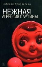 Евгения Дебрянская - Нежная агрессия паутины (сборник)