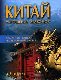 А. А. Маслов - Китай. Укрощение драконов. Духовные поиски и сакральный экстаз