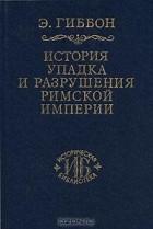 Э. Гиббон - История упадка и разрушения Римской империи. В 7 томах. Том 1